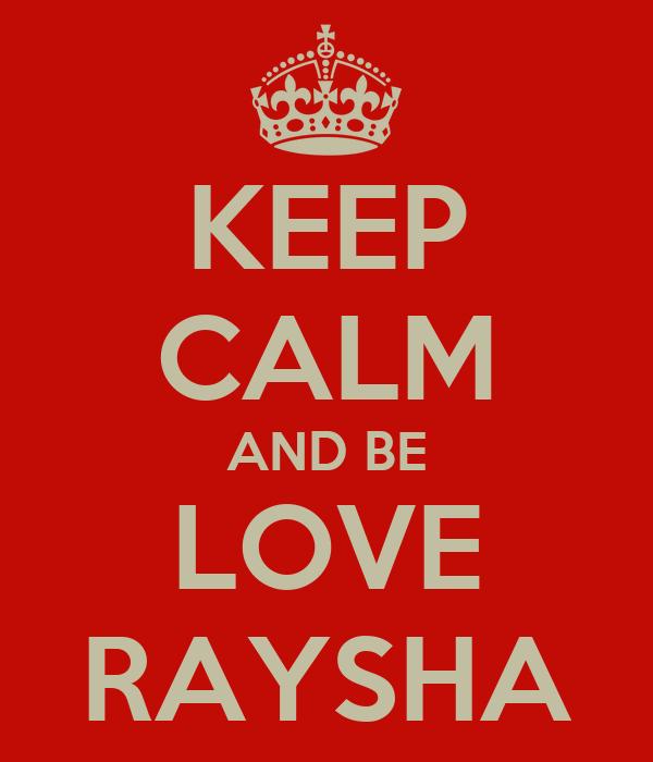 KEEP CALM AND BE LOVE RAYSHA