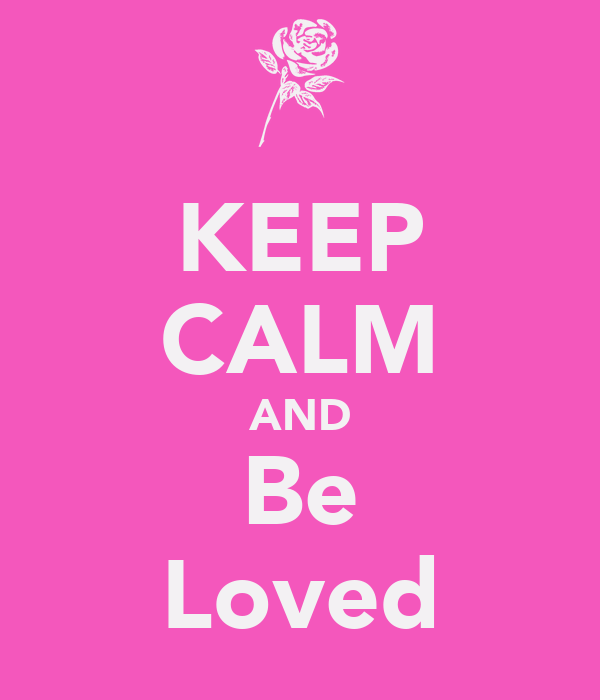 KEEP CALM AND Be Loved