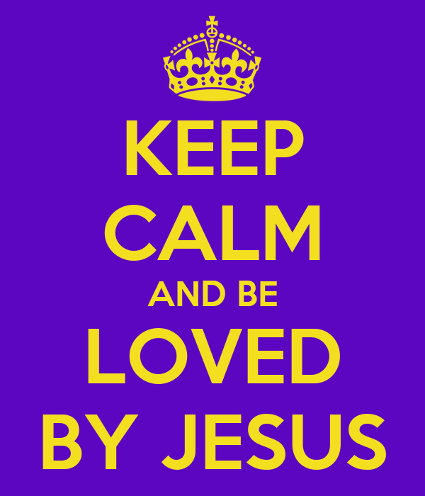 KEEP CALM AND BE LOVED BY JESUS