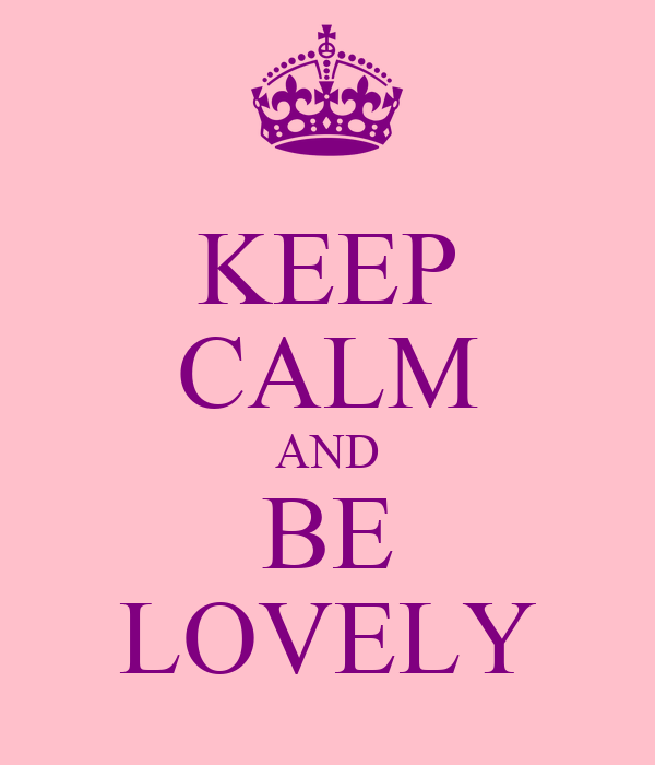 KEEP CALM AND BE LOVELY