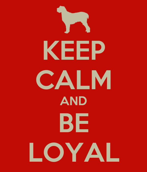 KEEP CALM AND BE LOYAL