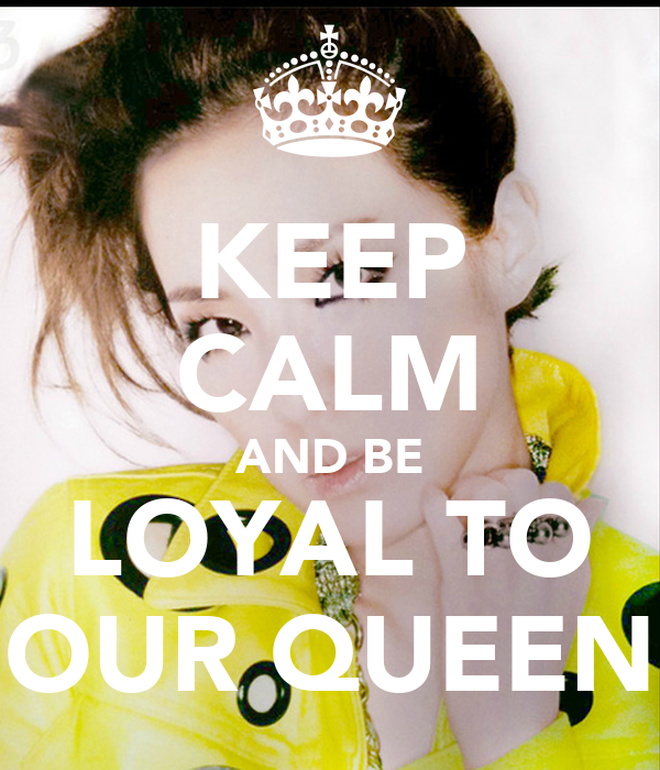 KEEP CALM AND BE LOYAL TO OUR QUEEN