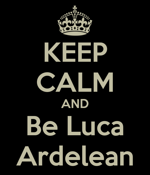 KEEP CALM AND Be Luca Ardelean