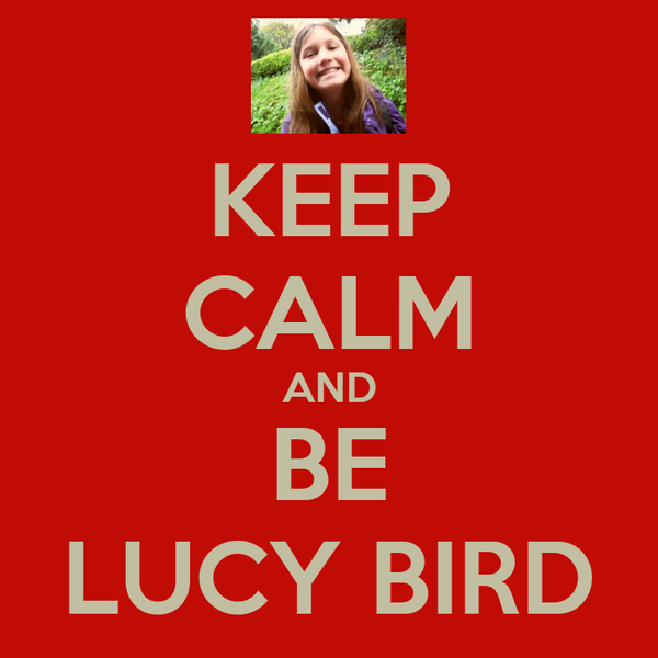 KEEP CALM AND BE LUCY BIRD