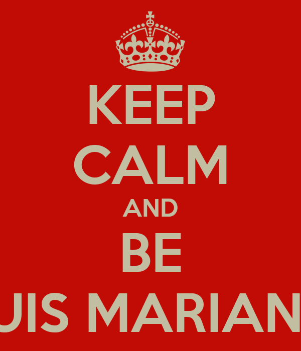KEEP CALM AND BE LUIS MARIANO