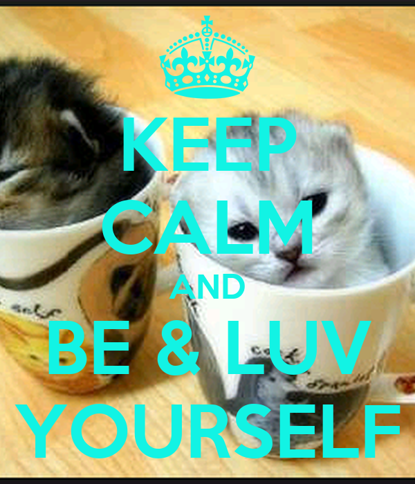 KEEP CALM AND BE & LUV YOURSELF