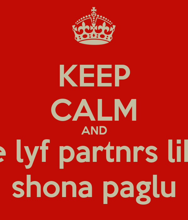 KEEP CALM AND be lyf partnrs like shona paglu