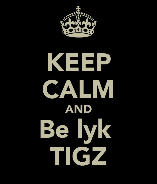 KEEP CALM AND Be lyk  TIGZ