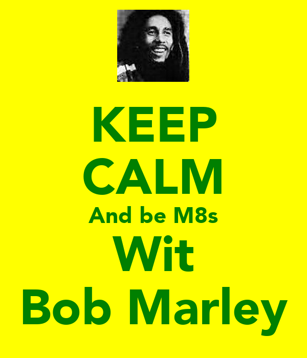 KEEP CALM And be M8s Wit Bob Marley