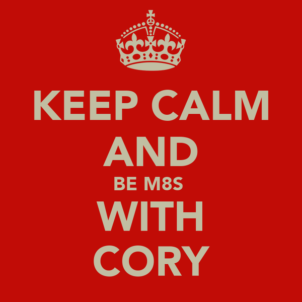 KEEP CALM AND BE M8S  WITH CORY