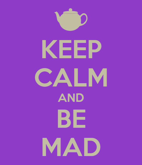 KEEP CALM AND BE MAD