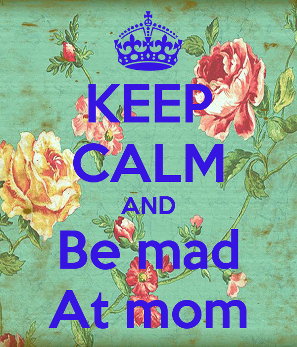 KEEP CALM AND Be mad At mom
