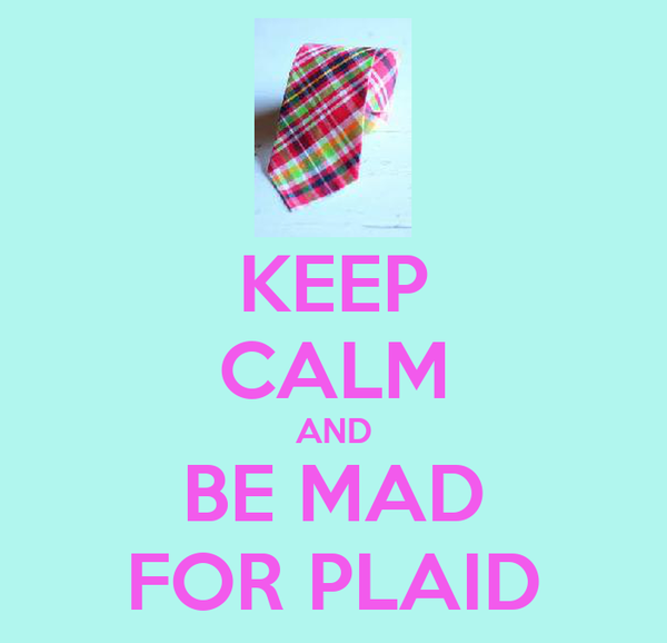 KEEP CALM AND BE MAD FOR PLAID