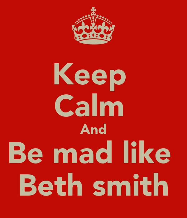 Keep  Calm  And Be mad like  Beth smith