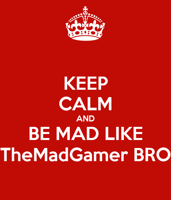KEEP CALM AND BE MAD LIKE TheMadGamer BRO