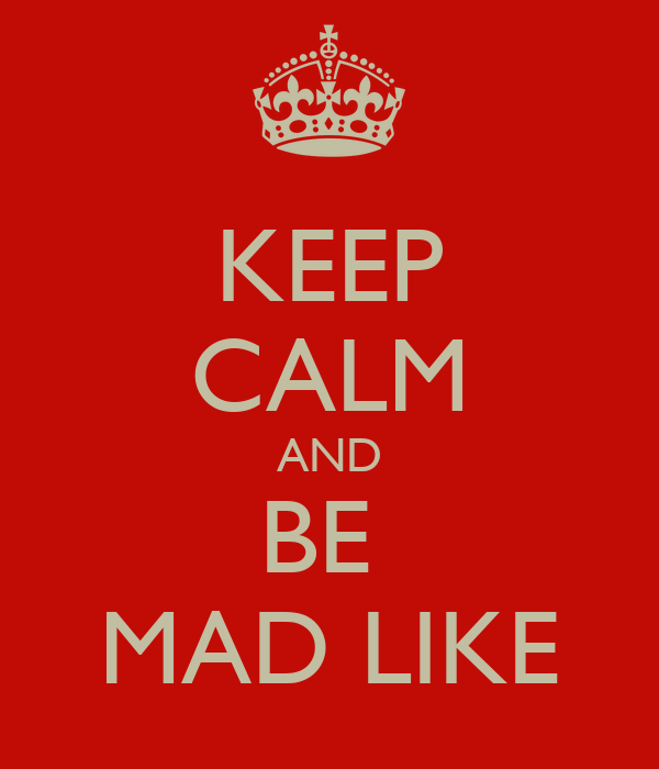 KEEP CALM AND BE  MAD LIKE