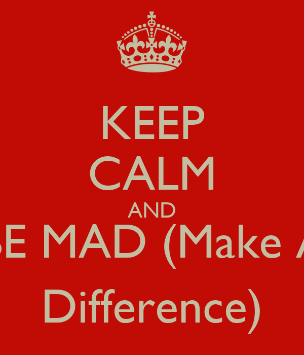 KEEP CALM AND BE MAD (Make A Difference)