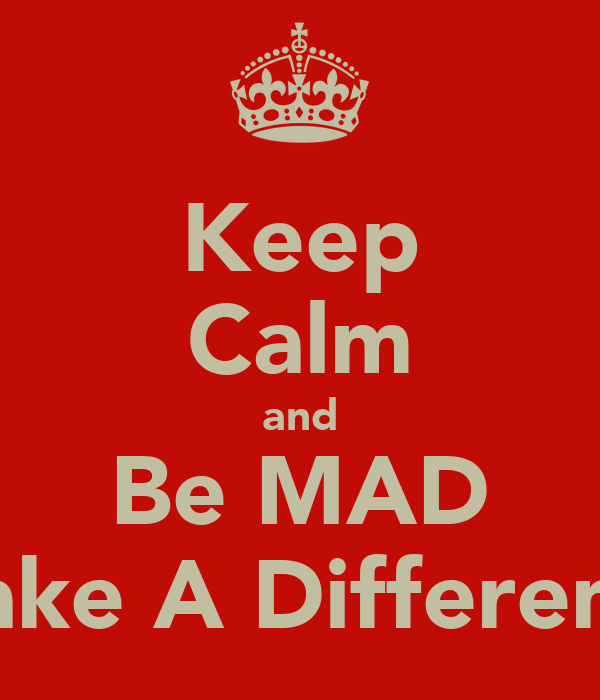 Keep Calm and Be MAD Make A Difference