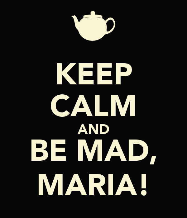 KEEP CALM AND BE MAD, MARIA!