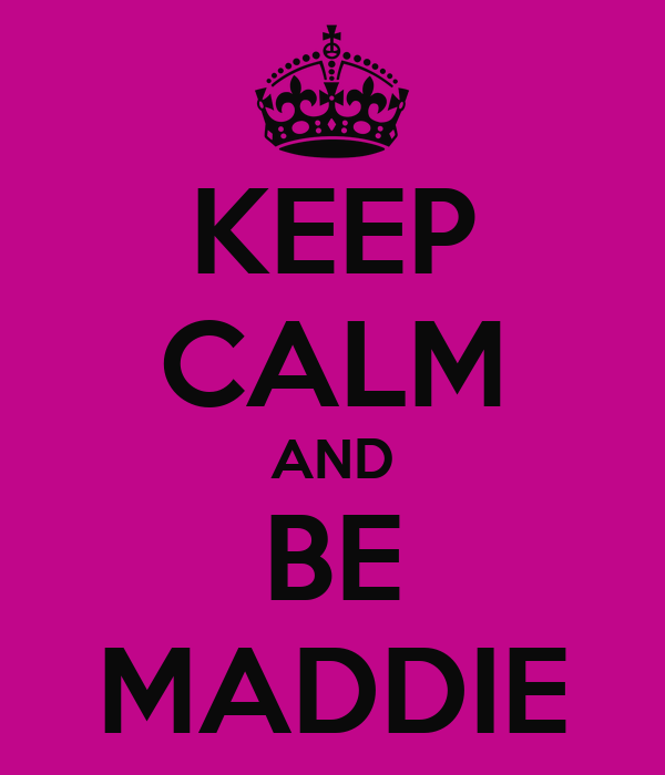 KEEP CALM AND BE MADDIE