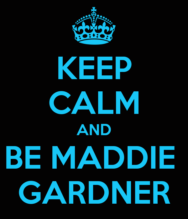 KEEP CALM AND BE MADDIE  GARDNER