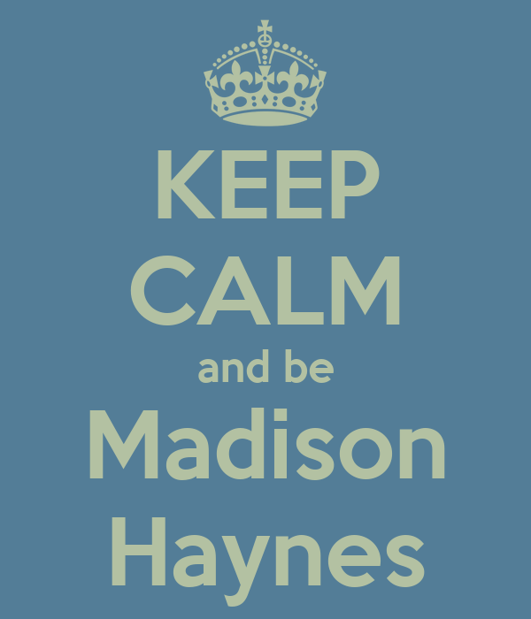 KEEP CALM and be Madison Haynes