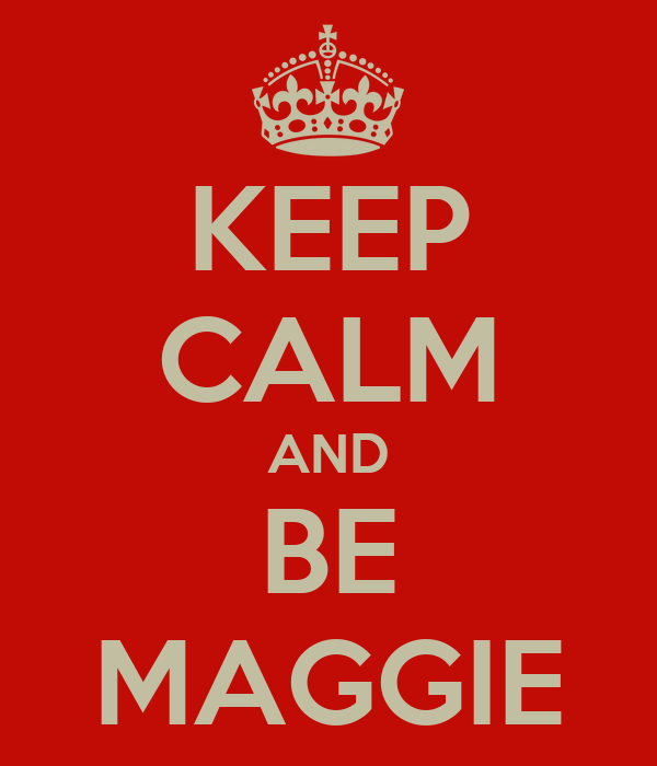 KEEP CALM AND BE MAGGIE