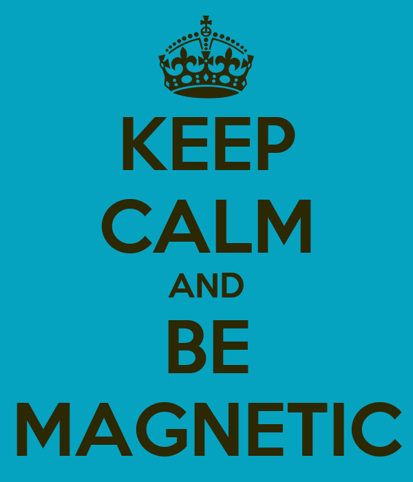 KEEP CALM AND BE MAGNETIC