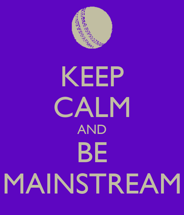 KEEP CALM AND BE MAINSTREAM
