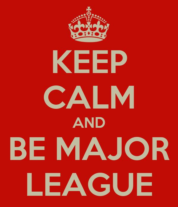 KEEP CALM AND BE MAJOR LEAGUE