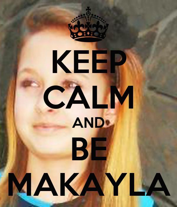 KEEP CALM AND BE MAKAYLA