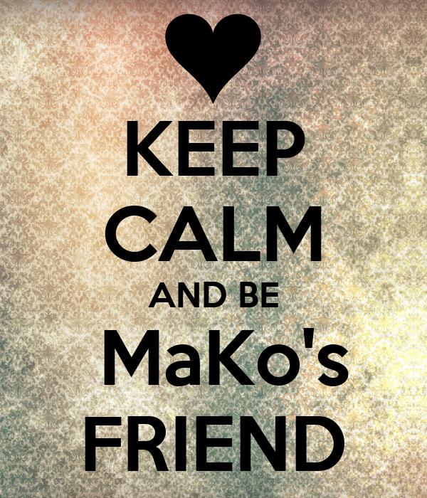 KEEP CALM AND BE  MaKo's FRIEND