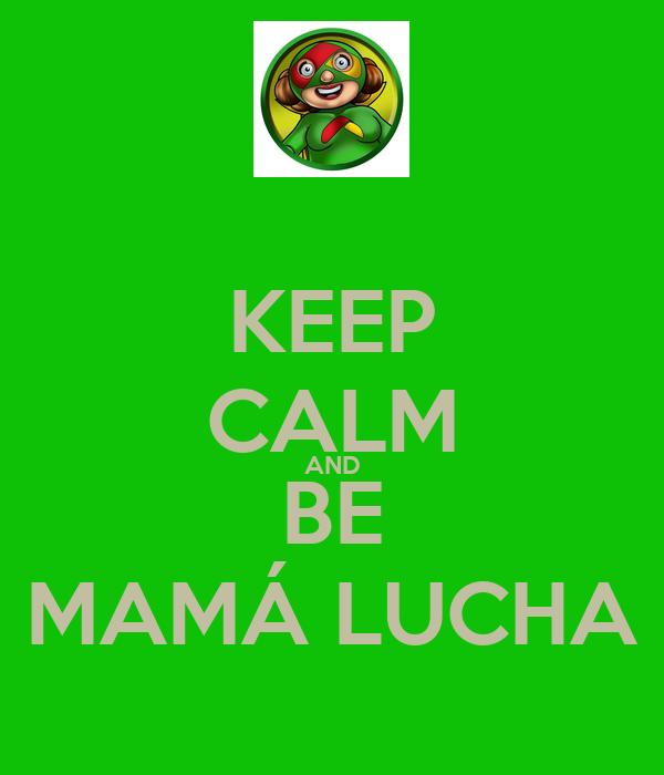 KEEP CALM AND BE MAMÁ LUCHA