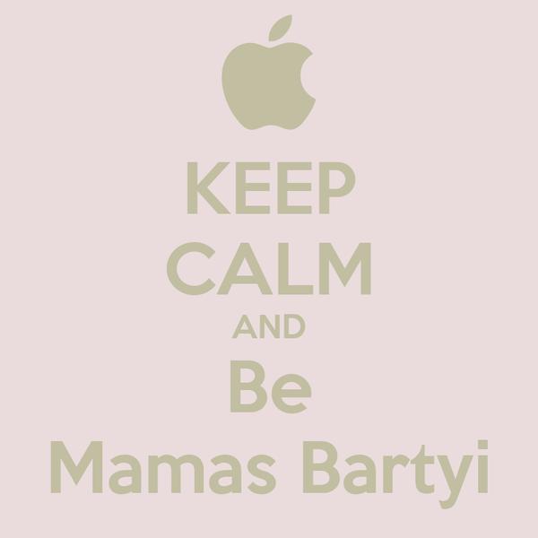KEEP CALM AND Be Mamas Bartyi