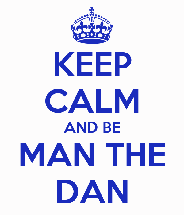 KEEP CALM AND BE MAN THE DAN