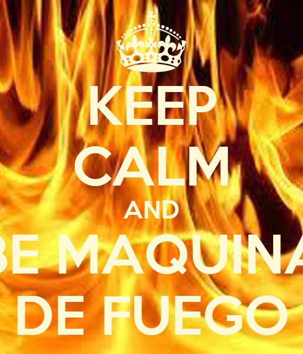 KEEP CALM AND BE MAQUINA DE FUEGO