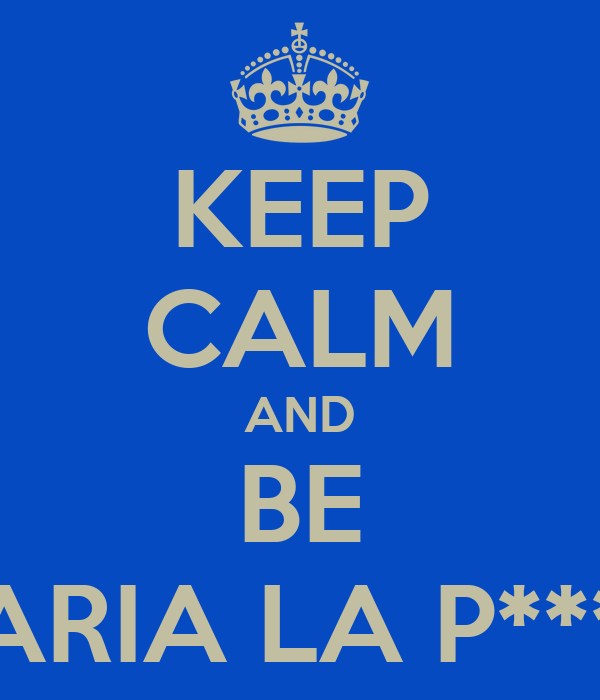 KEEP CALM AND BE MARIA LA P*****