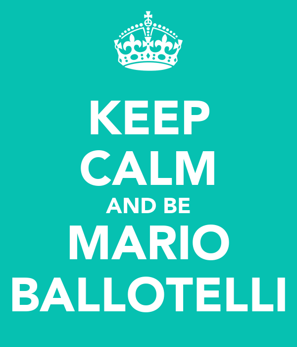 KEEP CALM AND BE MARIO BALLOTELLI