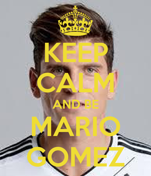 KEEP CALM AND BE MARIO GOMEZ