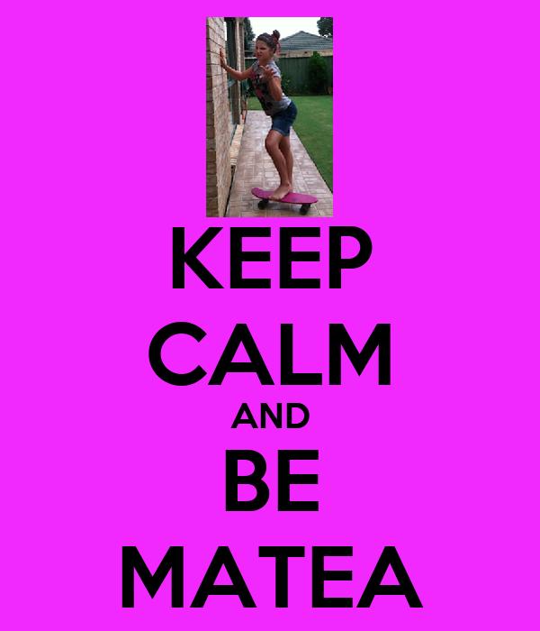 KEEP CALM AND BE MATEA