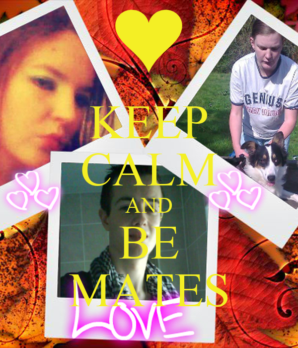 KEEP CALM AND BE MATES