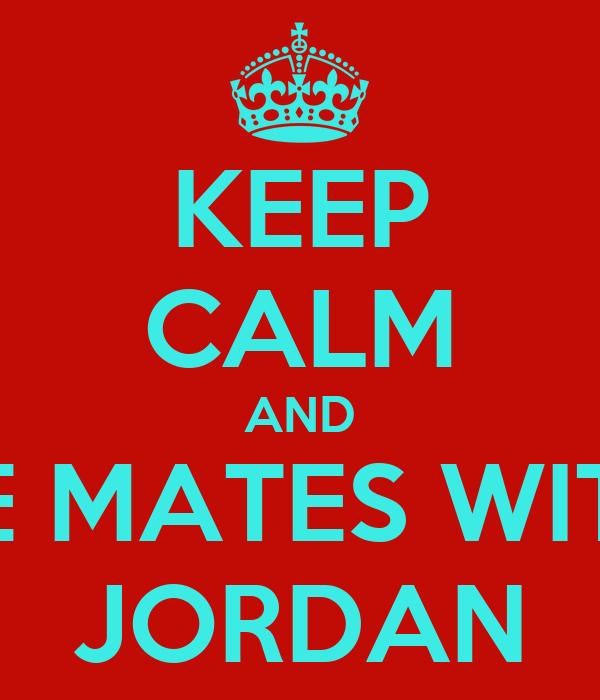 KEEP CALM AND BE MATES WITH JORDAN
