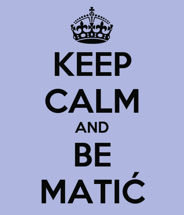 KEEP CALM AND BE MATIĆ