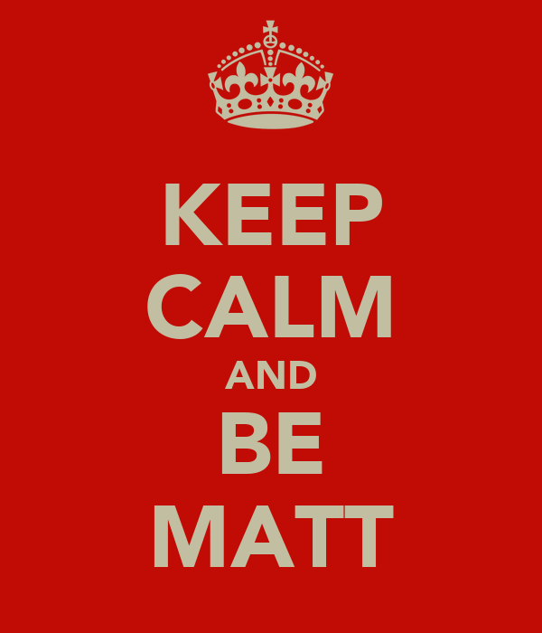 KEEP CALM AND BE MATT