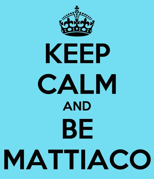 KEEP CALM AND BE MATTIACO