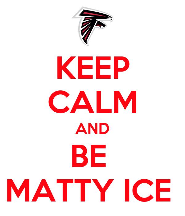 KEEP CALM AND BE  MATTY ICE
