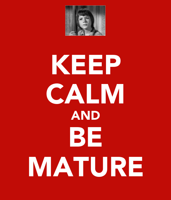 KEEP CALM AND BE MATURE