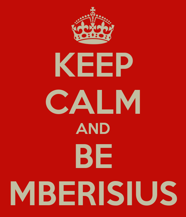 KEEP CALM AND BE MBERISIUS