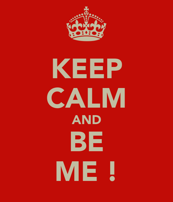 KEEP CALM AND BE ME !