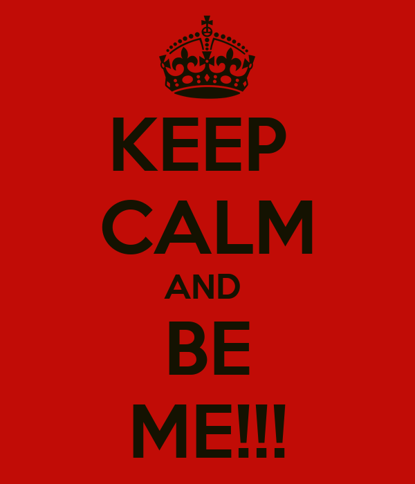 KEEP  CALM AND  BE ME!!!